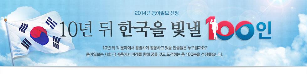 2014년 동아일보 선정 10년 뒤 한국을 빛낼 100인, 10년 뒤 각 분야에서 활발하게 활동하고 있을 인물들은 누구일까요? 동아일보는 사회 각 계층에서 미래를 향해 꿈을 갖고 도전하는 총 100분을 선정했습니다.