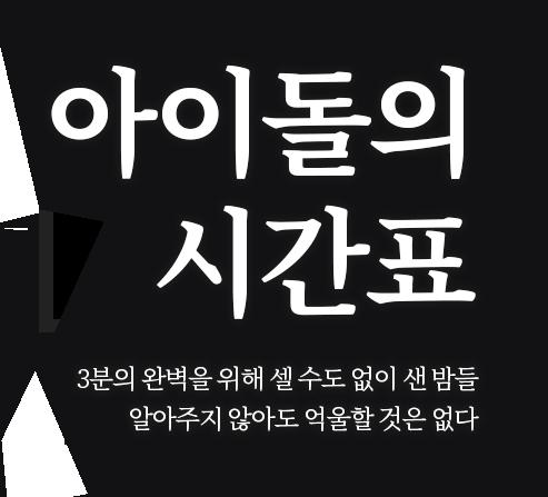 아이돌의 시간표 3분의 완벽을 위해 셀 수도 없이 샌 밤들 알아주지 않아도 억울할 것은 없다.