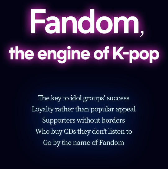 Fandom, the engine of K-pop The key to idol groups' success is loyalty rather than popular appeal. Supporters without borders who buy CDs they don't listen to. Go by the name of Fandom.
