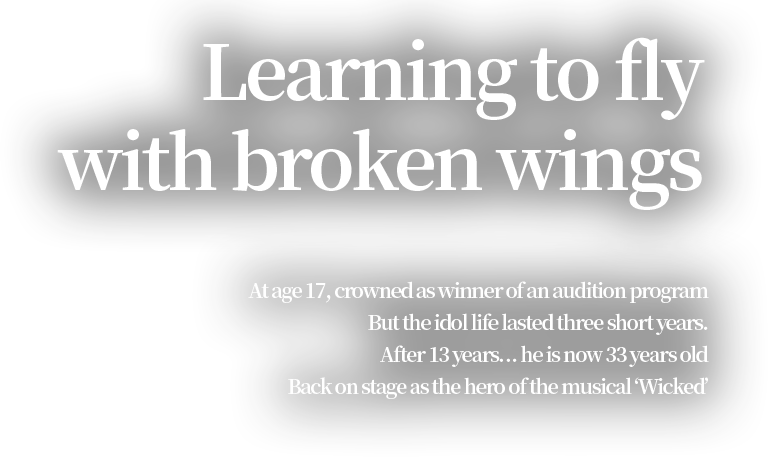 Learning to fly with broken wings  At age 17, crowned as winner of an audition program But the idol life lasted three short years. After 13 years… he is now 33 years old Back on stage as the hero of the musical 'Wicked'