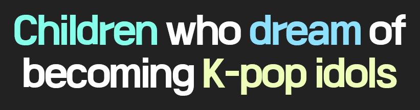Children who dream of becoming K-pop idols
